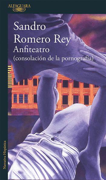 Anfiteatro (consolación de la pornografía) Sandro Romero Rey. Alfaguara, octubre de 2019. 476 páginas.
