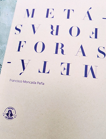 Metáforas Francisco Moncada Peña. Publicaciones La Sorda, septiembre de 2019. 176 páginas.