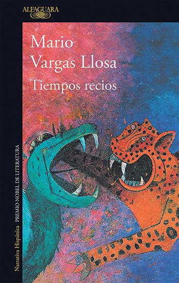 Tiempos recios Mario Vargas Llosa. Alfaguara, octubre de 2019. 354 páginas.