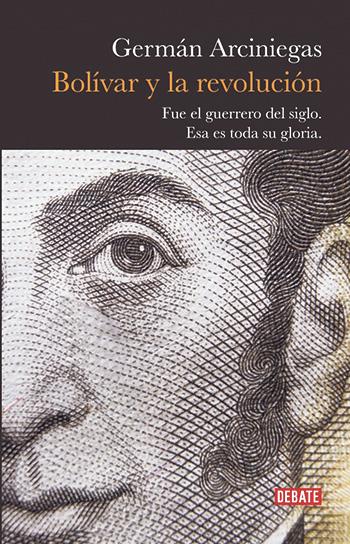 Bolívar y la revolución Germán Arciniegas. Debate, octubre de 2019. 410 páginas.