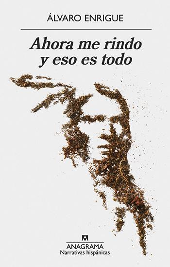 Álvaro Enrigue / Ahora me rindo y eso es todo (Anagrama, 457 páginas)