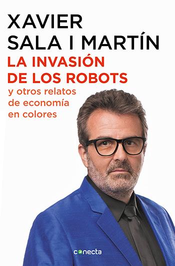La invasión de los robots y otros relatos de economía en colores / El profesor Xavier Sala I Martín, economista de Harvard,