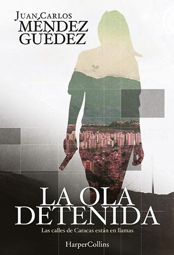 La ola detenida, de Juan Carlos Méndez Guédez (Harper Collins, 2017, 317 páginas)